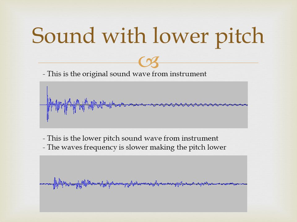  Sound with lower pitch - This is the original sound wave from instrument - This is the lower pitch sound wave from instrument - The waves frequency is slower making the pitch lower