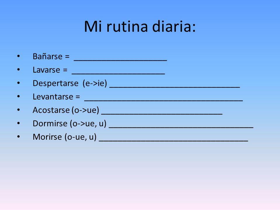 Mi rutina diaria: Bañarse = ____________________ Lavarse = ____________________ Despertarse (e->ie) ____________________________ Levantarse = __________________________________ Acostarse (o->ue) __________________________ Dormirse (o->ue, u) _______________________________ Morirse (o-ue, u) ________________________________