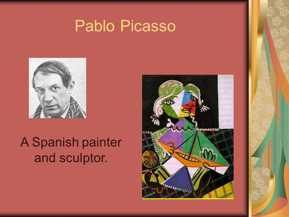 Pablo Picasso A Spanish painter and sculptor.