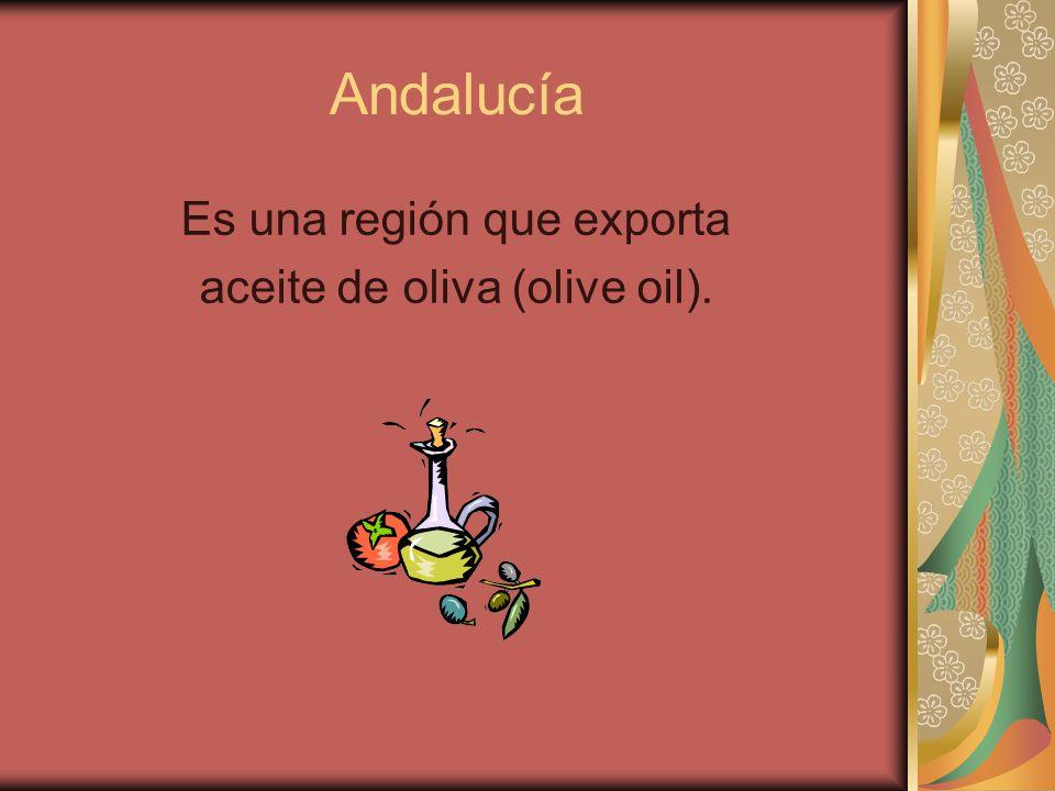 Andalucía Es una región que exporta aceite de oliva (olive oil).
