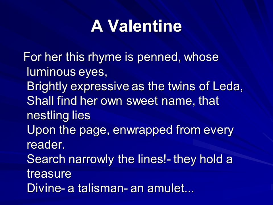 A Valentine For her this rhyme is penned, whose luminous eyes, Brightly expressive as the twins of Leda, Shall find her own sweet name, that nestling lies Upon the page, enwrapped from every reader.