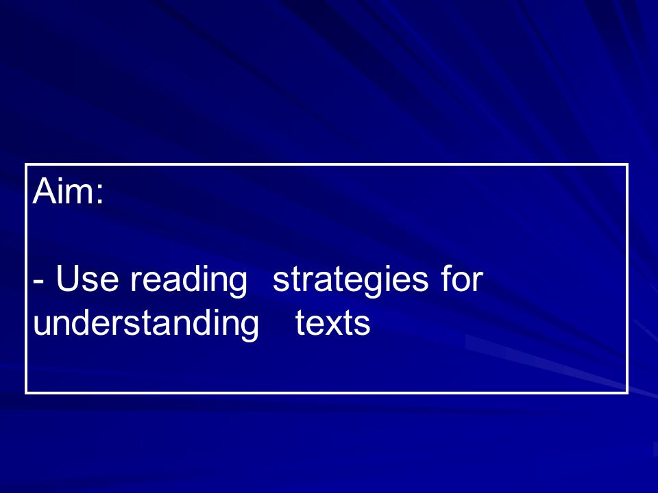Aim: - Use reading strategies for understanding texts