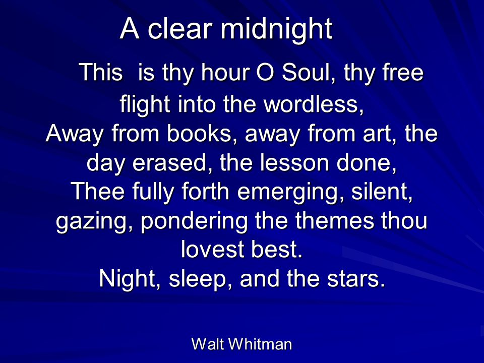A clear midnight This is thy hour O Soul, thy free flight into the wordless, Away from books, away from art, the day erased, the lesson done, Thee fully forth emerging, silent, gazing, pondering the themes thou lovest best.