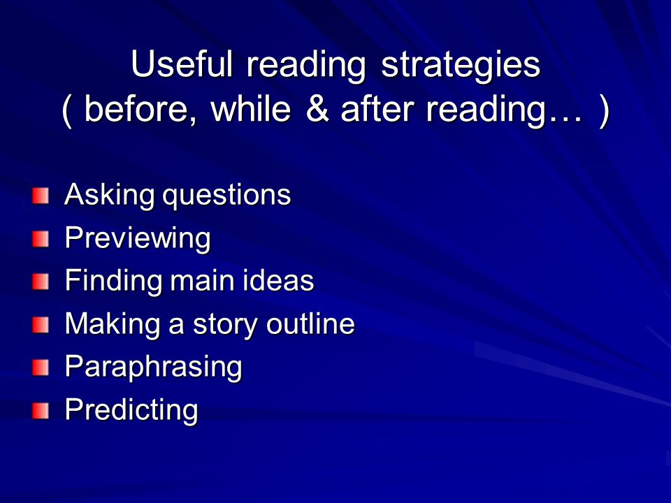 Useful reading strategies ( before, while & after reading… ) Asking questions Asking questions Previewing Previewing Finding main ideas Finding main ideas Making a story outline Making a story outline Paraphrasing Paraphrasing Predicting Predicting