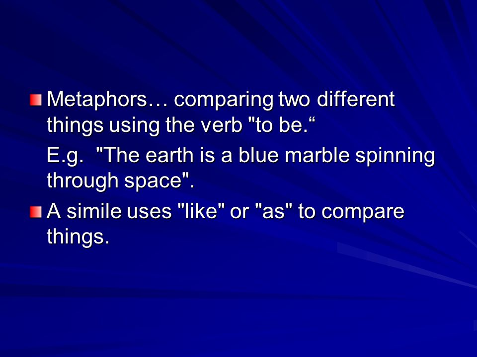 Metaphors… comparing two different things using the verb to be. E.g.