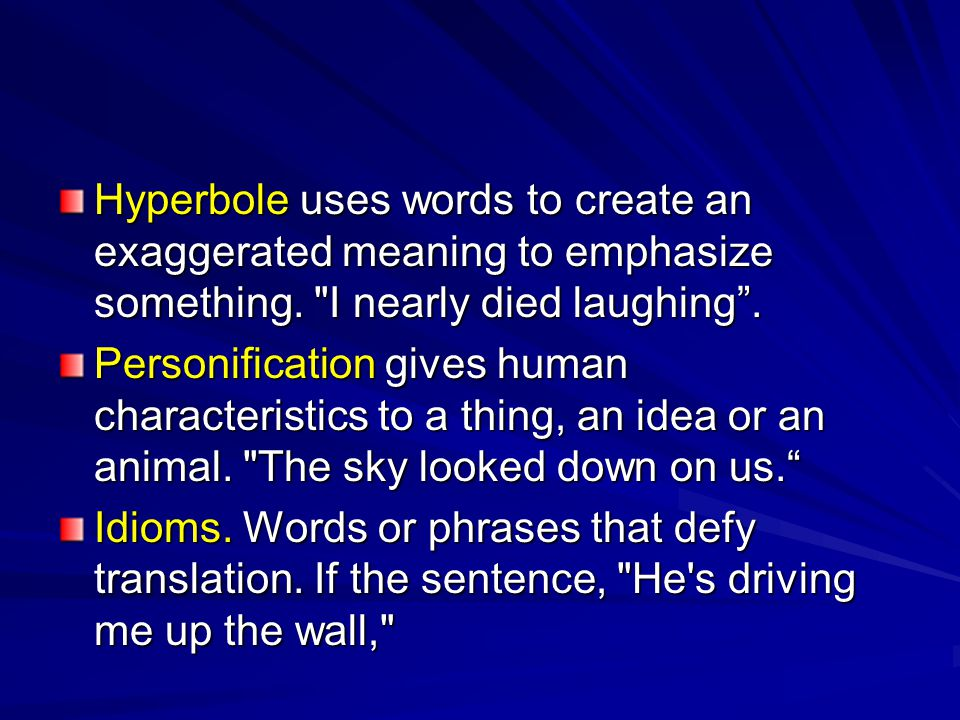 Hyperbole uses words to create an exaggerated meaning to emphasize something.