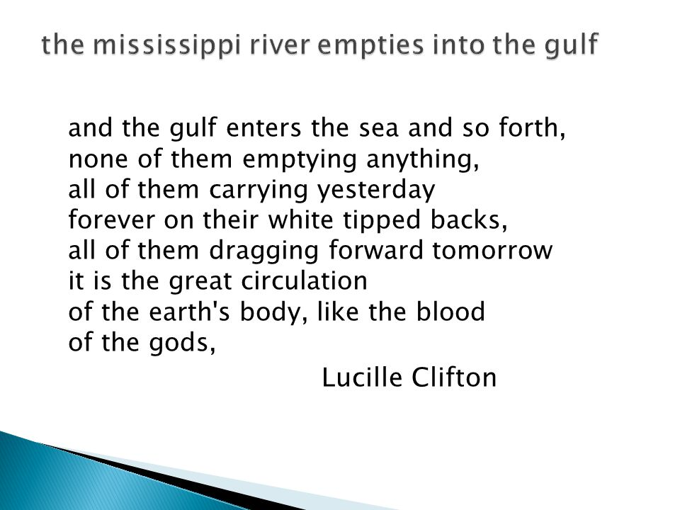 and the gulf enters the sea and so forth, none of them emptying anything, all of them carrying yesterday forever on their white tipped backs, all of them dragging forward tomorrow it is the great circulation of the earth s body, like the blood of the gods, Lucille Clifton