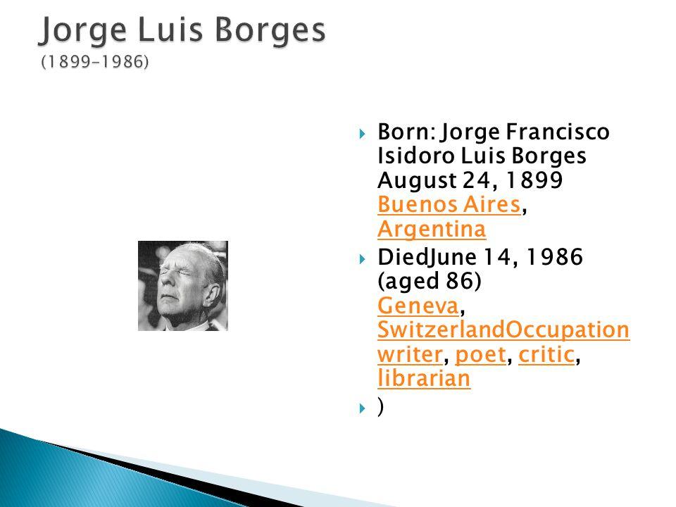  Born: Jorge Francisco Isidoro Luis Borges August 24, 1899 Buenos Aires, Argentina Buenos Aires Argentina  DiedJune 14, 1986 (aged 86) Geneva, SwitzerlandOccupation writer, poet, critic, librarian Geneva SwitzerlandOccupation writerpoetcritic librarian  )