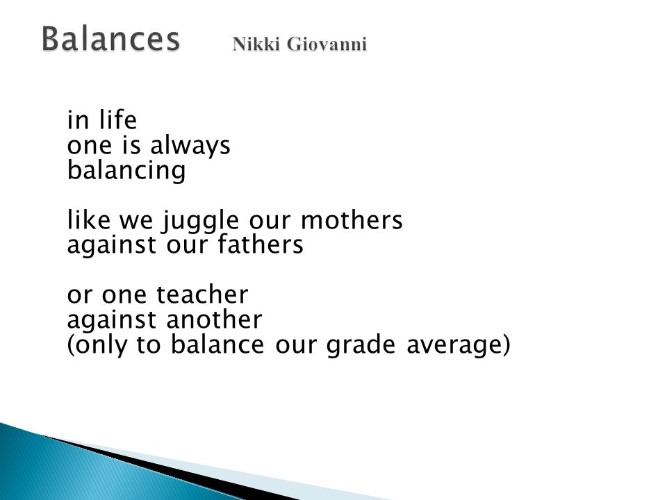 in life one is always balancing like we juggle our mothers against our fathers or one teacher against another (only to balance our grade average)