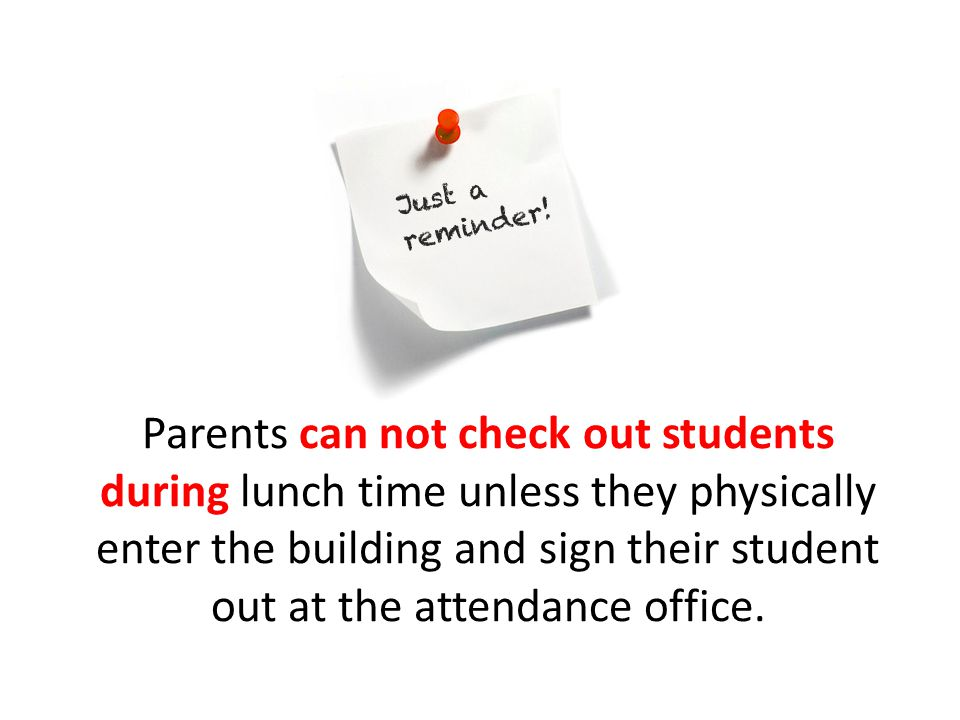 Parents can not check out students during lunch time unless they physically enter the building and sign their student out at the attendance office.
