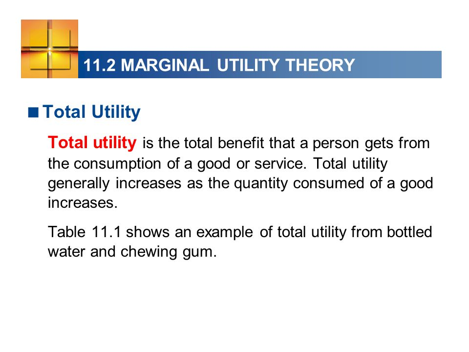 11.2 MARGINAL UTILITY THEORY  Total Utility Total utility is the total benefit that a person gets from the consumption of a good or service.