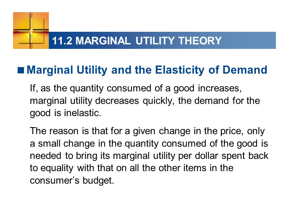 11.2 MARGINAL UTILITY THEORY  Marginal Utility and the Elasticity of Demand If, as the quantity consumed of a good increases, marginal utility decreases quickly, the demand for the good is inelastic.