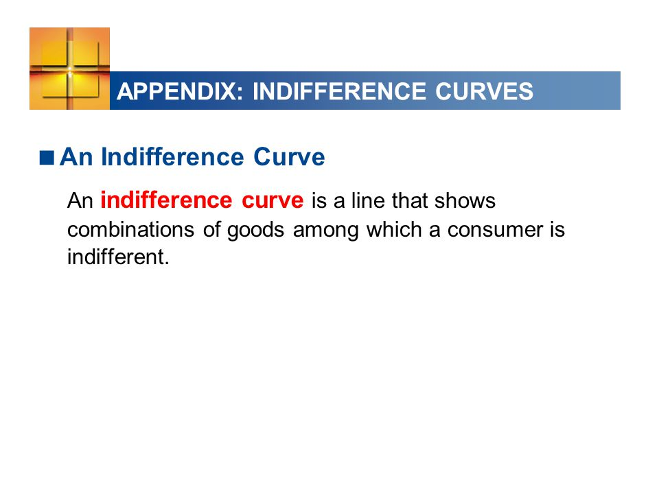 APPENDIX: INDIFFERENCE CURVES  An Indifference Curve An indifference curve is a line that shows combinations of goods among which a consumer is indifferent.