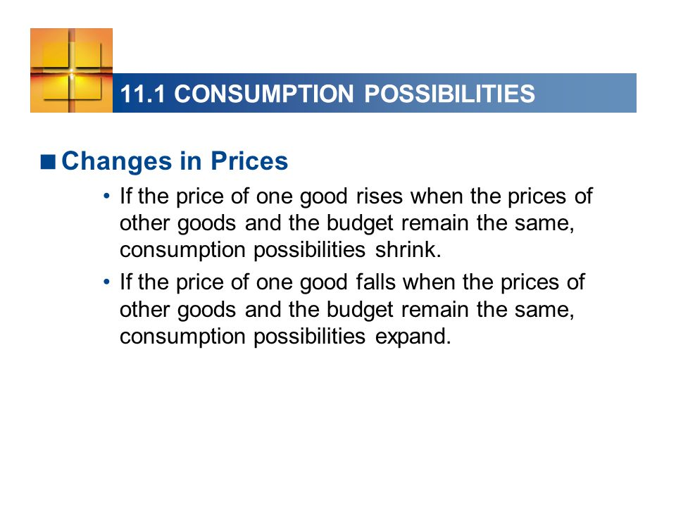 11.1 CONSUMPTION POSSIBILITIES  Changes in Prices If the price of one good rises when the prices of other goods and the budget remain the same, consumption possibilities shrink.