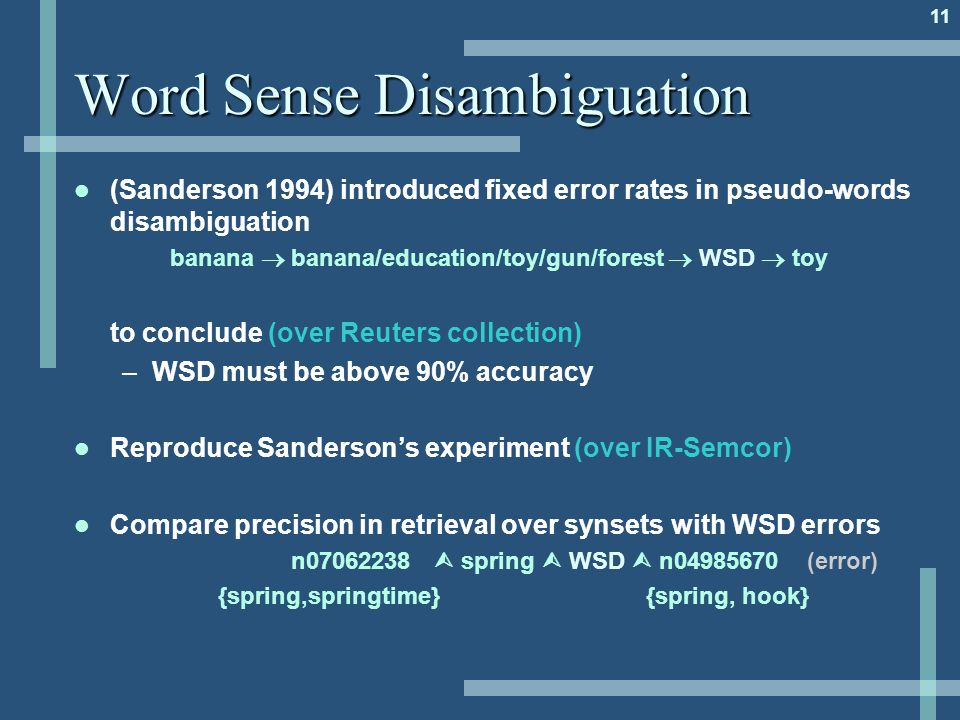 11 Word Sense Disambiguation (Sanderson 1994) introduced fixed error rates in pseudo-words disambiguation banana  banana/education/toy/gun/forest  WSD  toy to conclude (over Reuters collection) –WSD must be above 90% accuracy Reproduce Sanderson's experiment (over IR-Semcor) Compare precision in retrieval over synsets with WSD errors n07062238  spring  WSD  n04985670 (error) {spring,springtime} {spring, hook}