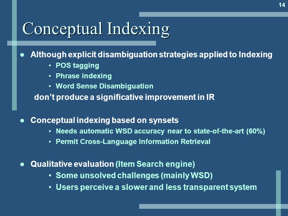 14 Conceptual Indexing Although explicit disambiguation strategies applied to Indexing POS tagging Phrase indexing Word Sense Disambiguation don't produce a significative improvement in IR Conceptual indexing based on synsets Needs automatic WSD accuracy near to state-of-the-art (60%) Permit Cross-Language Information Retrieval Qualitative evaluation (Item Search engine) Some unsolved challenges (mainly WSD) Users perceive a slower and less transparent system