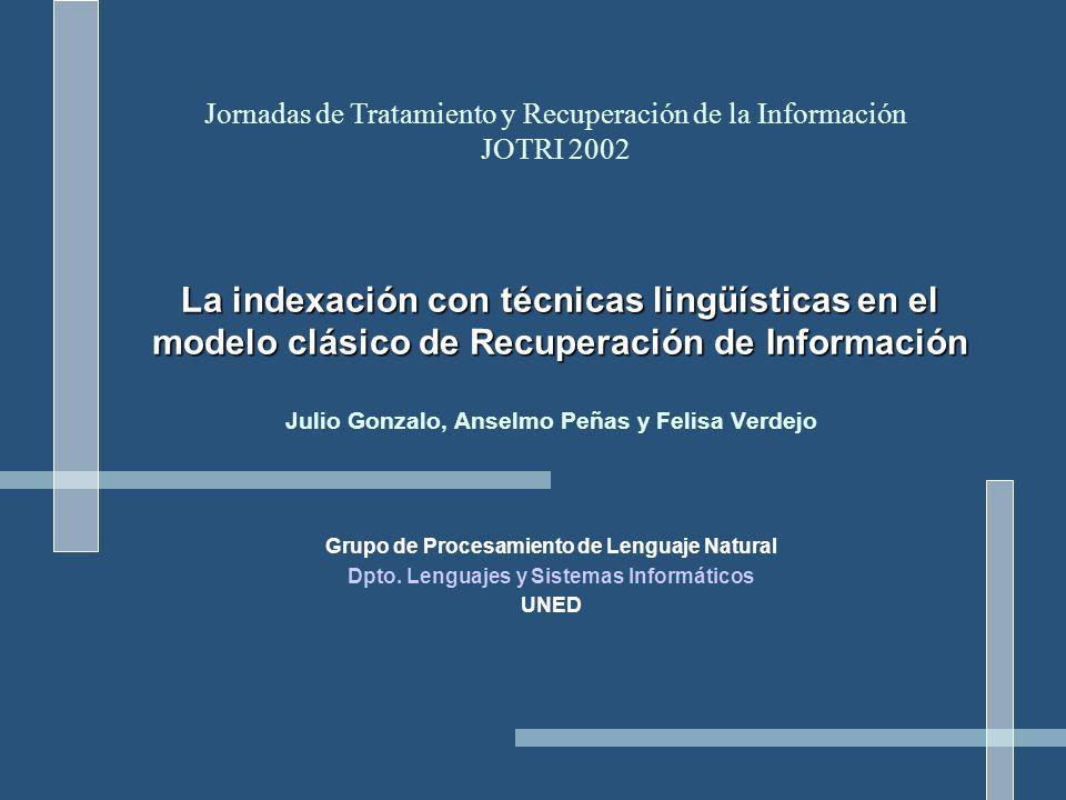 La indexación con técnicas lingüísticas en el modelo clásico de Recuperación de Información Julio Gonzalo, Anselmo Peñas y Felisa Verdejo Grupo de Procesamiento de Lenguaje Natural Dpto.