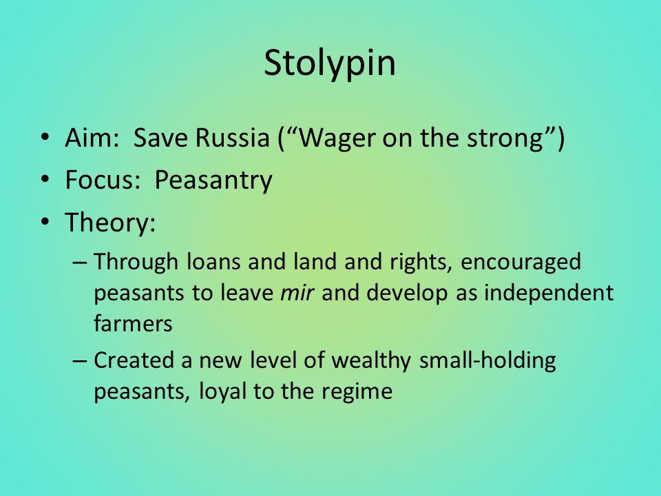 Stolypin Aim: Save Russia ( Wager on the strong ) Focus: Peasantry Theory: – Through loans and land and rights, encouraged peasants to leave mir and develop as independent farmers – Created a new level of wealthy small-holding peasants, loyal to the regime