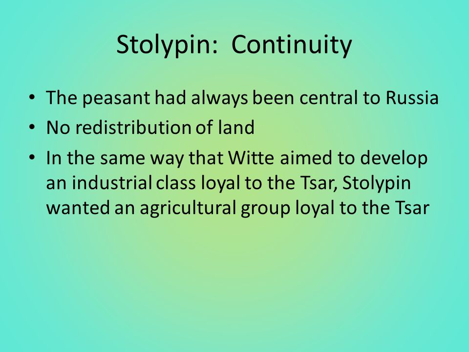Stolypin: Continuity The peasant had always been central to Russia No redistribution of land In the same way that Witte aimed to develop an industrial class loyal to the Tsar, Stolypin wanted an agricultural group loyal to the Tsar