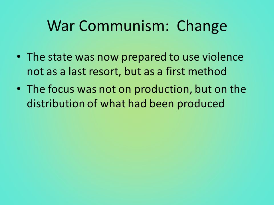 War Communism: Change The state was now prepared to use violence not as a last resort, but as a first method The focus was not on production, but on the distribution of what had been produced