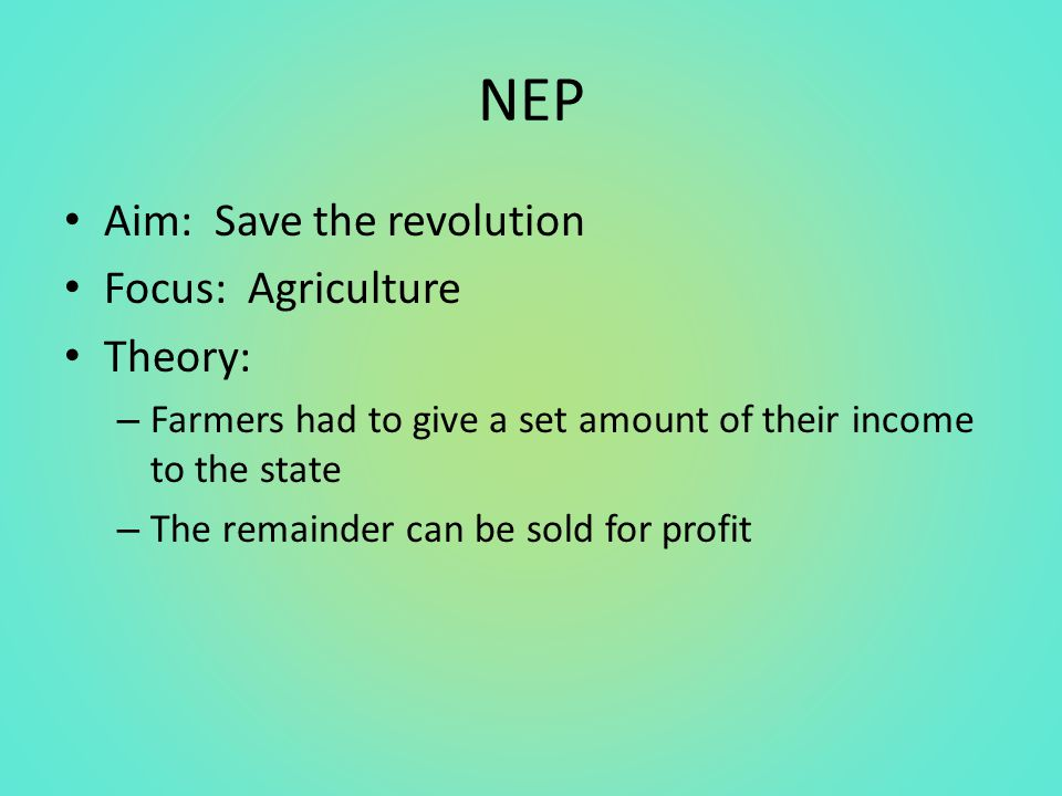 NEP Aim: Save the revolution Focus: Agriculture Theory: – Farmers had to give a set amount of their income to the state – The remainder can be sold for profit