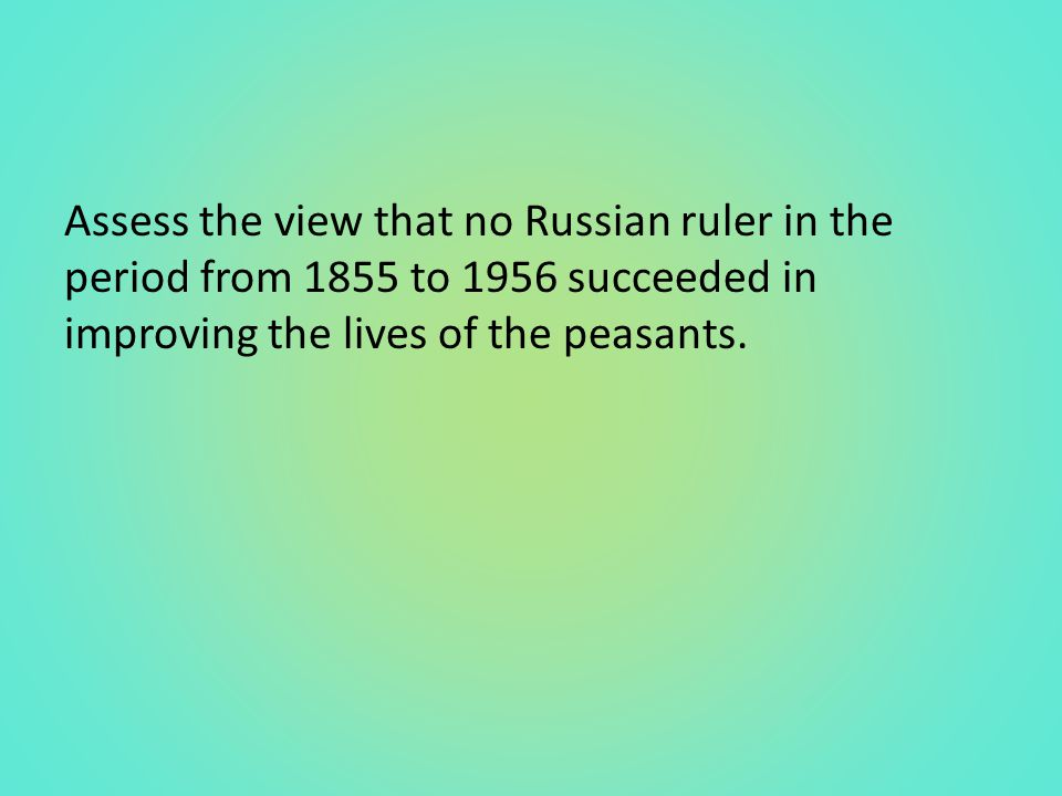 Assess the view that no Russian ruler in the period from 1855 to 1956 succeeded in improving the lives of the peasants.