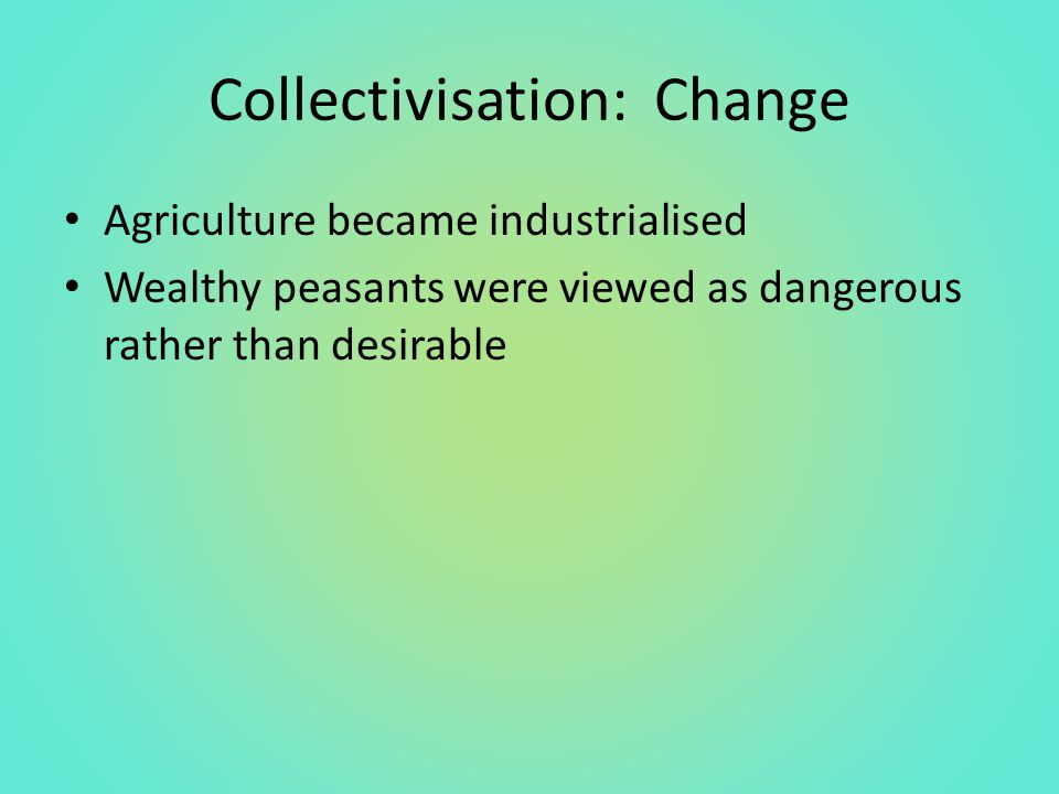 Collectivisation: Change Agriculture became industrialised Wealthy peasants were viewed as dangerous rather than desirable