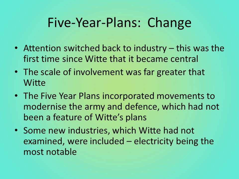 Five-Year-Plans: Change Attention switched back to industry – this was the first time since Witte that it became central The scale of involvement was far greater that Witte The Five Year Plans incorporated movements to modernise the army and defence, which had not been a feature of Witte's plans Some new industries, which Witte had not examined, were included – electricity being the most notable