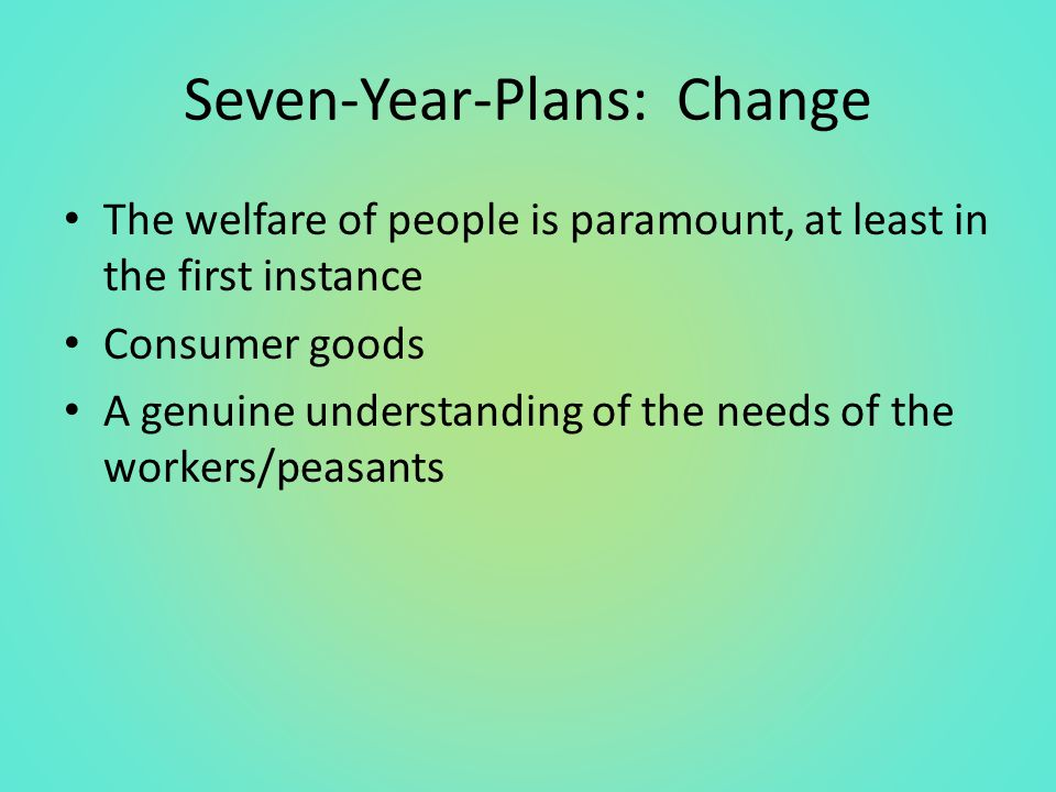 Seven-Year-Plans: Change The welfare of people is paramount, at least in the first instance Consumer goods A genuine understanding of the needs of the workers/peasants