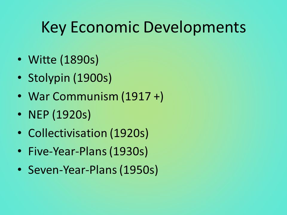 Key Economic Developments Witte (1890s) Stolypin (1900s) War Communism (1917 +) NEP (1920s) Collectivisation (1920s) Five-Year-Plans (1930s) Seven-Year-Plans (1950s)