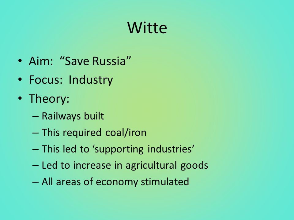 Witte Aim: Save Russia Focus: Industry Theory: – Railways built – This required coal/iron – This led to 'supporting industries' – Led to increase in agricultural goods – All areas of economy stimulated