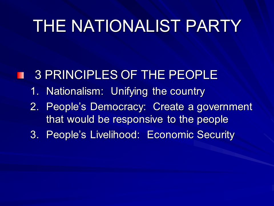 THE NATIONALIST PARTY 3 PRINCIPLES OF THE PEOPLE 1.Nationalism: Unifying the country 2.People's Democracy: Create a government that would be responsive to the people 3.People's Livelihood: Economic Security