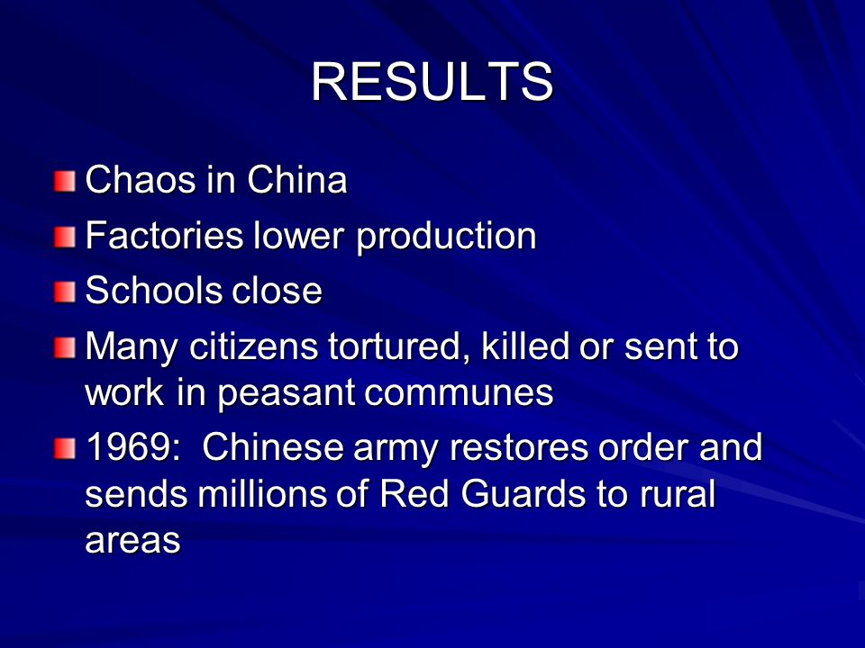 RESULTS Chaos in China Factories lower production Schools close Many citizens tortured, killed or sent to work in peasant communes 1969: Chinese army restores order and sends millions of Red Guards to rural areas