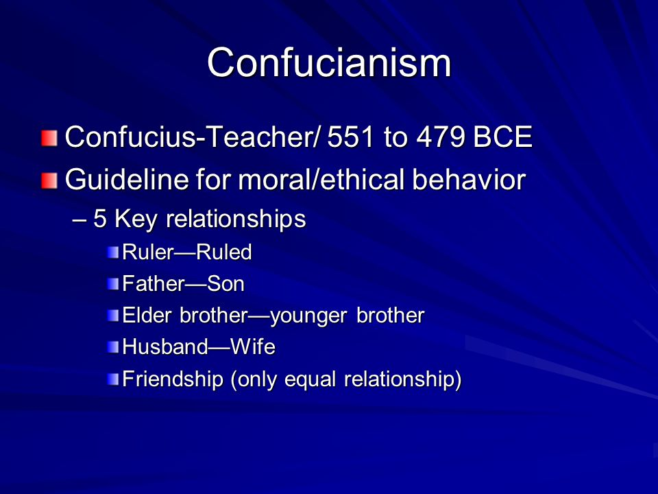 Confucianism Confucius-Teacher/ 551 to 479 BCE Guideline for moral/ethical behavior –5 Key relationships Ruler—RuledFather—Son Elder brother—younger brother Husband—Wife Friendship (only equal relationship)