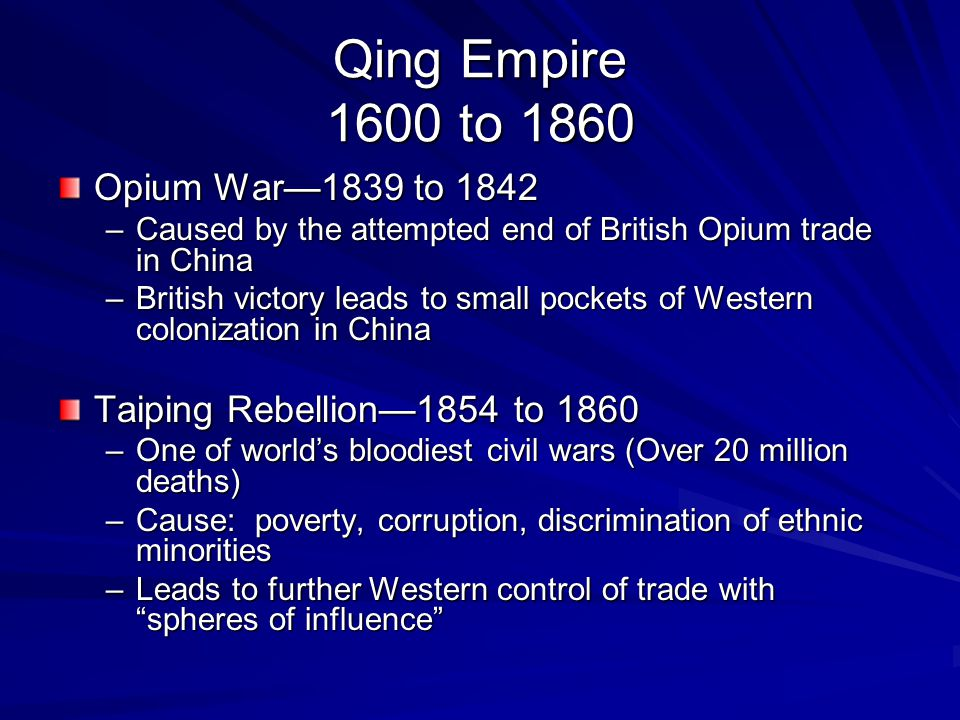 Qing Empire 1600 to 1860 Opium War—1839 to 1842 –Caused by the attempted end of British Opium trade in China –British victory leads to small pockets of Western colonization in China Taiping Rebellion—1854 to 1860 –One of world's bloodiest civil wars (Over 20 million deaths) –Cause: poverty, corruption, discrimination of ethnic minorities –Leads to further Western control of trade with spheres of influence