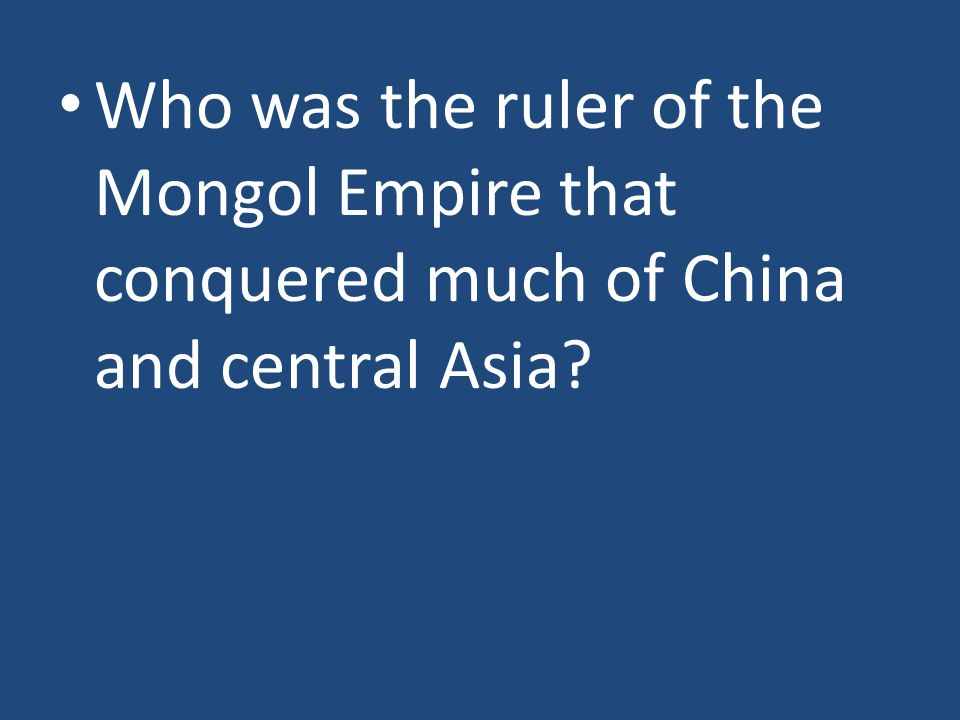 Who was the ruler of the Mongol Empire that conquered much of China and central Asia