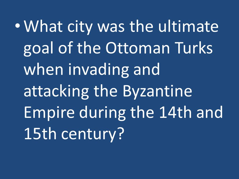 What city was the ultimate goal of the Ottoman Turks when invading and attacking the Byzantine Empire during the 14th and 15th century