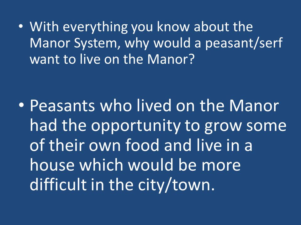 Peasants who lived on the Manor had the opportunity to grow some of their own food and live in a house which would be more difficult in the city/town.