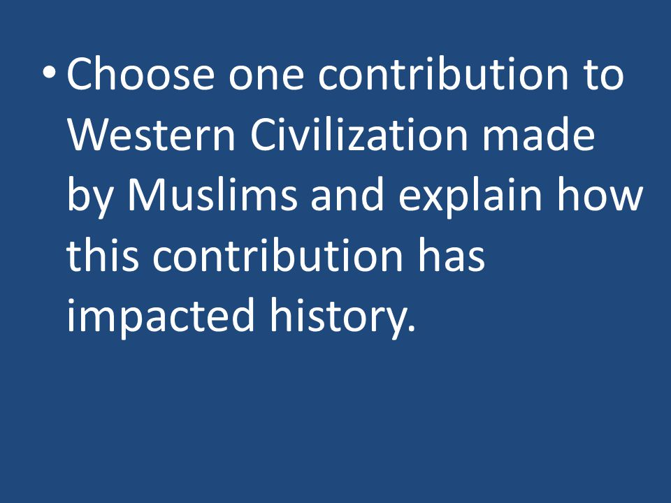 Choose one contribution to Western Civilization made by Muslims and explain how this contribution has impacted history.