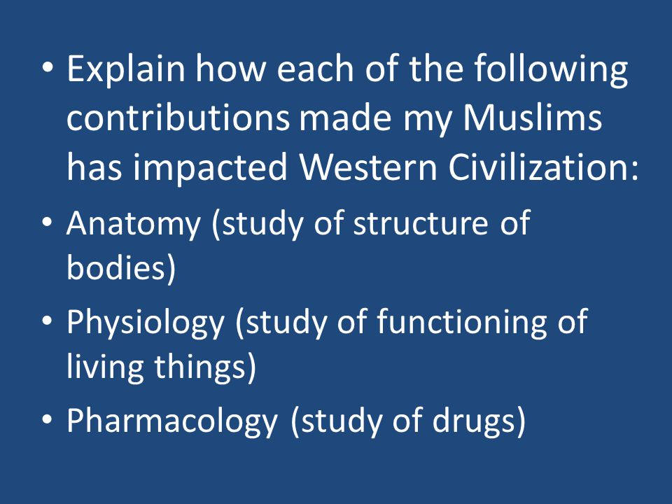 Explain how each of the following contributions made my Muslims has impacted Western Civilization: Anatomy (study of structure of bodies) Physiology (study of functioning of living things) Pharmacology (study of drugs)