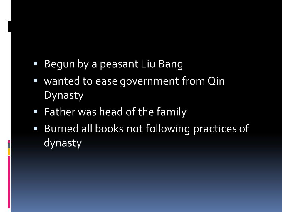  Begun by a peasant Liu Bang  wanted to ease government from Qin Dynasty  Father was head of the family  Burned all books not following practices of dynasty