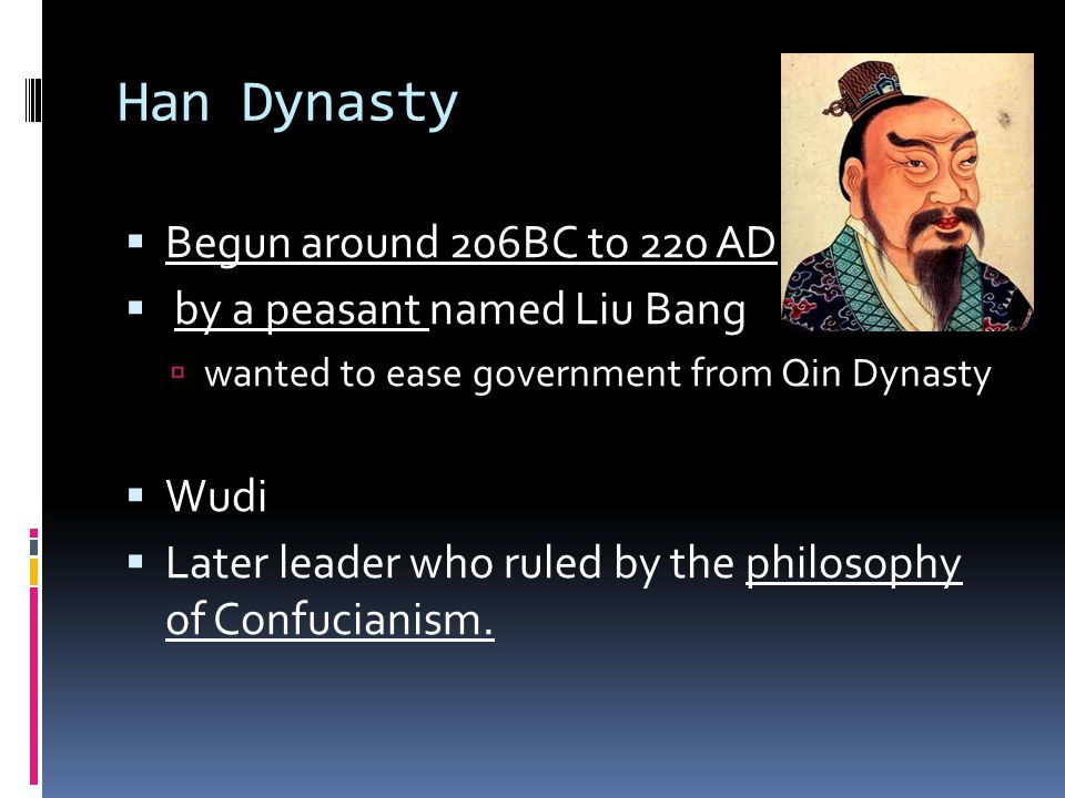 Han Dynasty  Begun around 206BC to 220 AD  by a peasant named Liu Bang  wanted to ease government from Qin Dynasty  Wudi  Later leader who ruled by the philosophy of Confucianism.