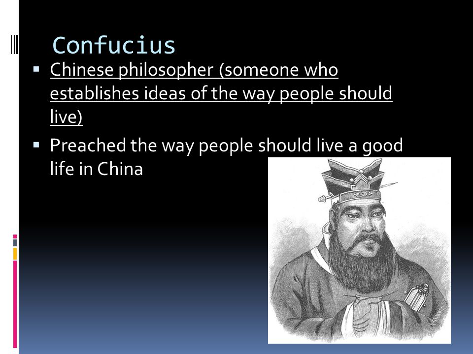 Confucius  Chinese philosopher (someone who establishes ideas of the way people should live)  Preached the way people should live a good life in China