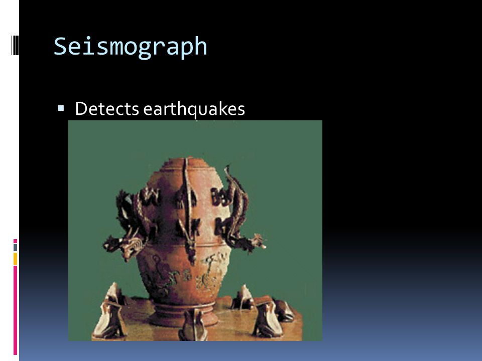 Seismograph  Detects earthquakes