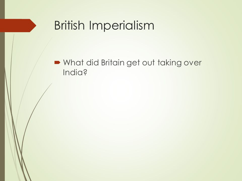 British Imperialism  What did Britain get out taking over India