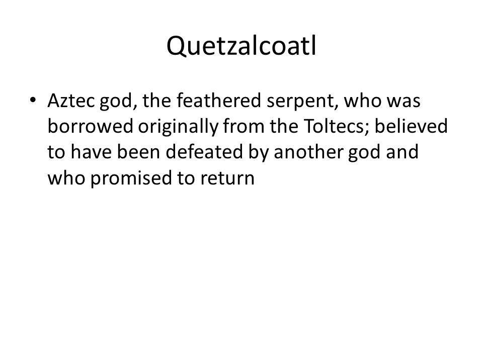 Quetzalcoatl Aztec god, the feathered serpent, who was borrowed originally from the Toltecs; believed to have been defeated by another god and who promised to return