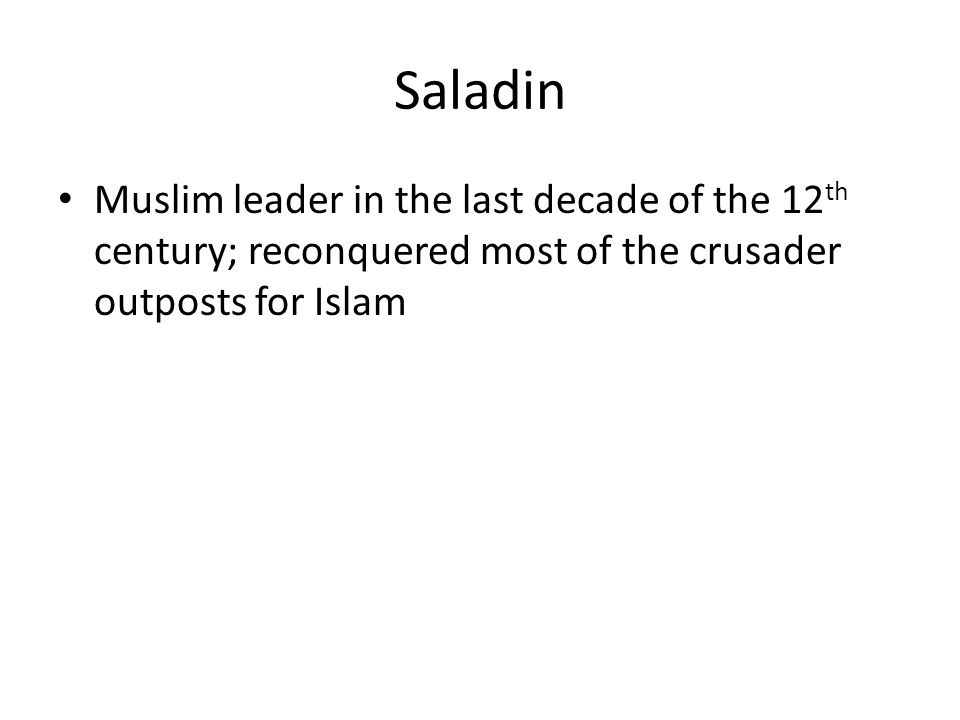 Saladin Muslim leader in the last decade of the 12 th century; reconquered most of the crusader outposts for Islam
