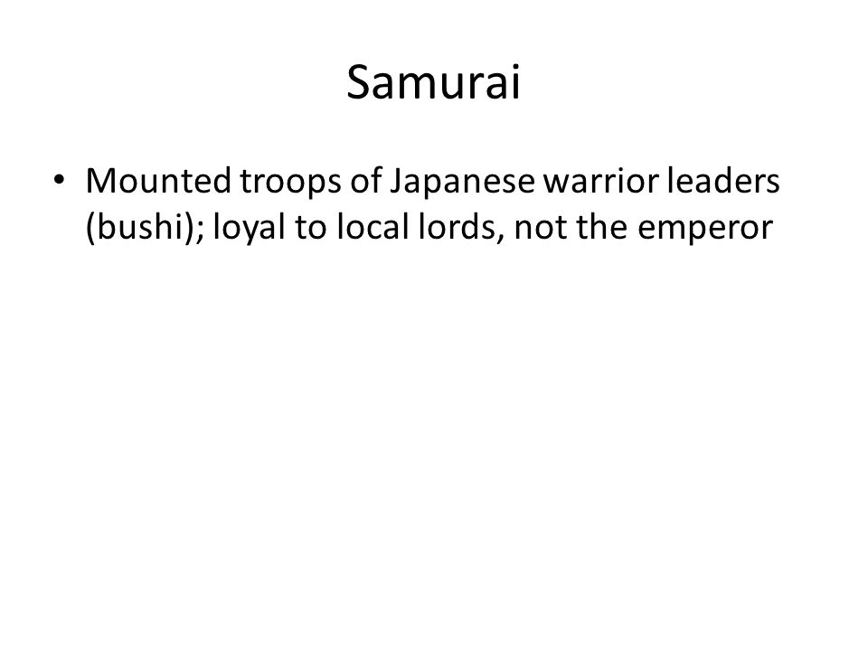 Samurai Mounted troops of Japanese warrior leaders (bushi); loyal to local lords, not the emperor