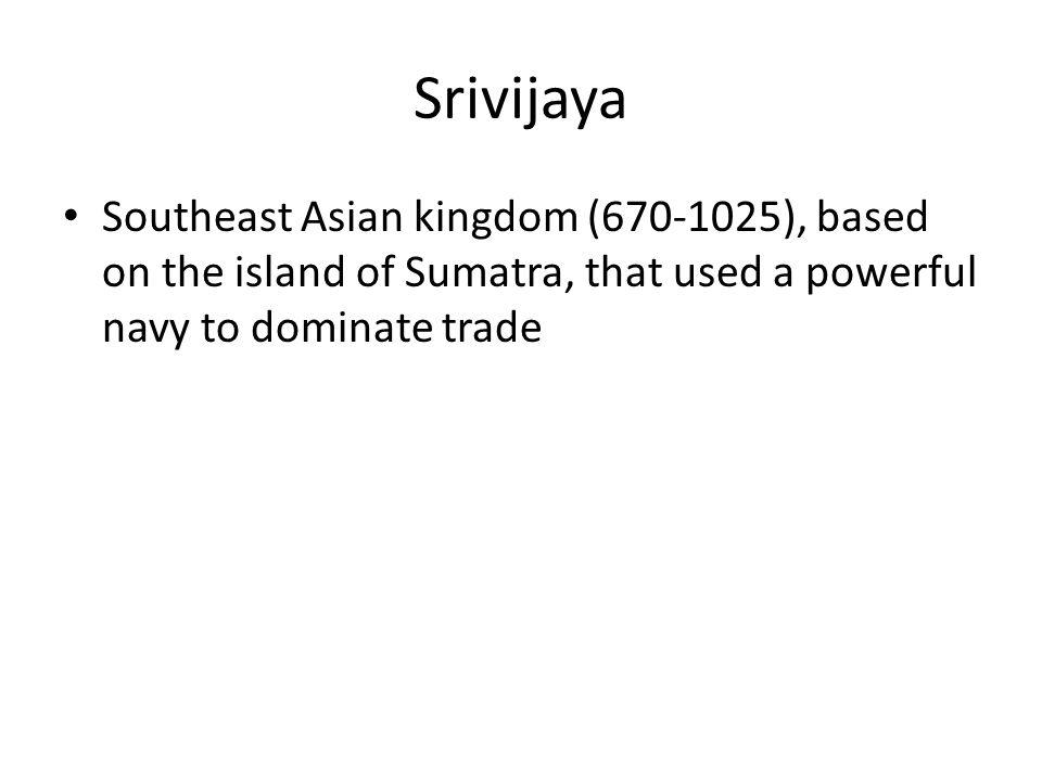 Srivijaya Southeast Asian kingdom (670-1025), based on the island of Sumatra, that used a powerful navy to dominate trade