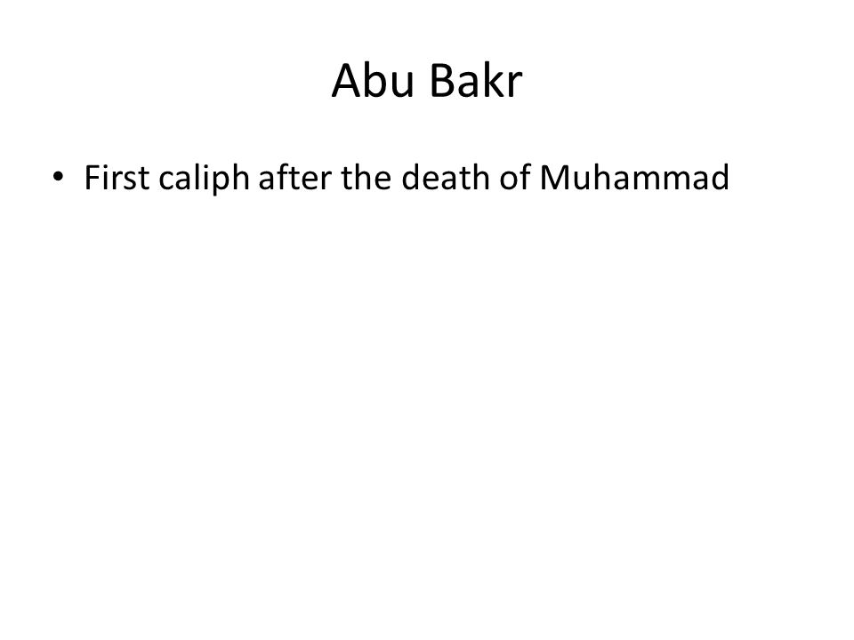 Abu Bakr First caliph after the death of Muhammad